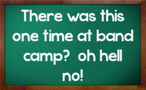 There was this one time at band camp? oh hell no!