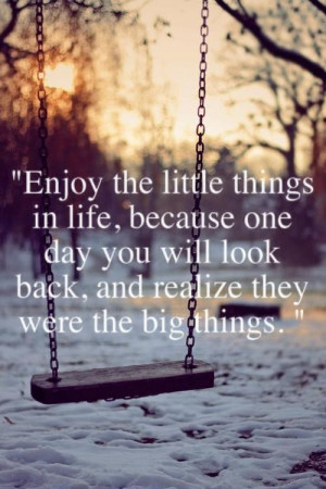 Enjoy the little things in life because one day you will look back and ...