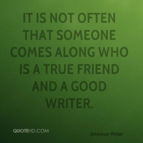 ... often that someone comes along who is a true friend and a good writer