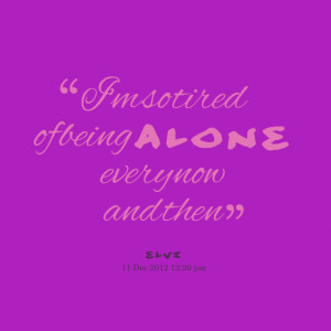 Quotes Picture: i'm so tired of being alone every now and then
