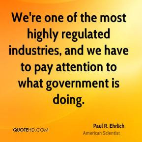We're one of the most highly regulated industries, and we have to pay ...