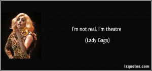 not real. I'm theatre - Lady Gaga
