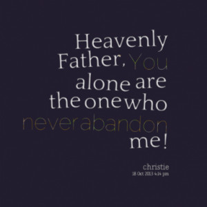 Heavenly Father, You alone are the one who never abandon me !