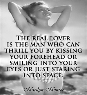 The real lover is the man who can thrill you by kissing your forehead ...