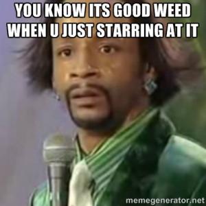 good weed when u just starring at it katt williams meme generator