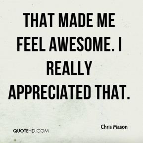 Chris Mason - That made me feel awesome. I really appreciated that.