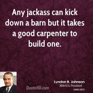 Any jackass can kick down a barn but it takes a good carpenter to ...