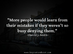 more people would learn from their mistake if they weren't so busy ...