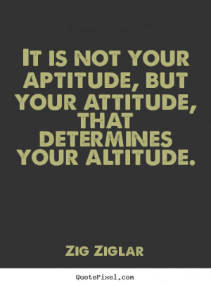 It is not your aptitude, but your attitude, that determines your ...