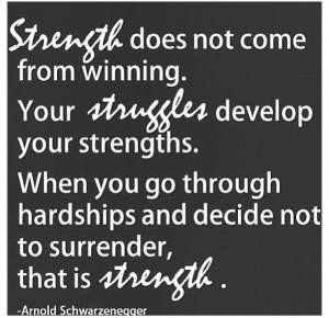 ... hardships and decide not to surrender, that is strength. – Arnold