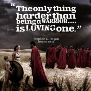 The only thing harder than being a Warrior.... is Loving one.