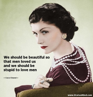 be beautiful so that men loved us and we should be stupid to love men ...