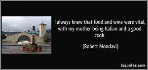 ... vital, with my mother being Italian and a good cook. - Robert Mondavi