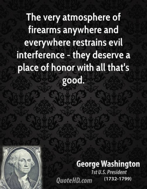 The very atmosphere of firearms anywhere and everywhere restrains evil ...