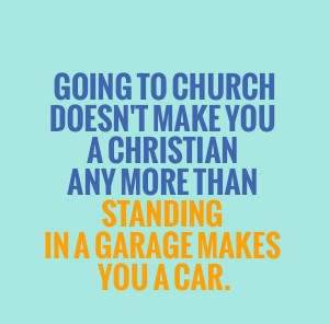 Famous Church Quote - Going to Church Doesn't Make You Christian.