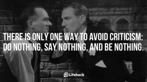 There is only one way to avoid criticism- do nothing, say nothing, and ...