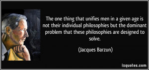 The one thing that unifies men in a given age is not their individual ...