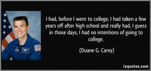... those days, I had no intentions of going to college. - Duane G. Carey