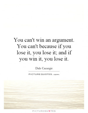 You can't win an argument. You can't because if you lose it, you lose ...