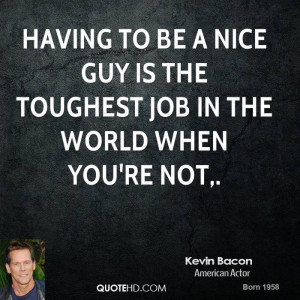 Having to be a nice guy is the toughest job in the world when you're ...