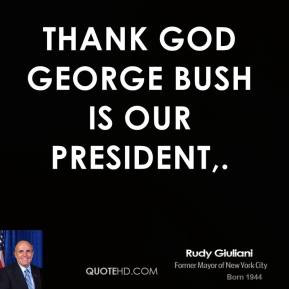 Thank God George Bush is our President,.