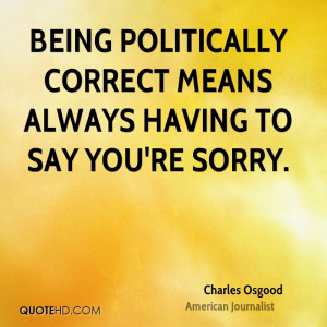 Being Politically Correct means always having to say you're sorry.
