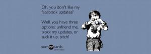 ... unfriend me, block my updates, or suck it up, bitch! Unfriend A Friend