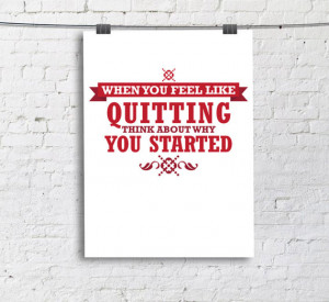 When you feel like quitting, think about why you started Quote Print ...