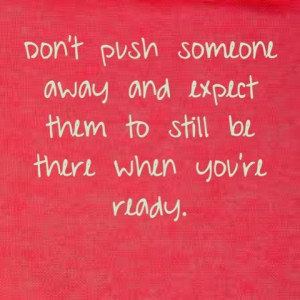 don t push someone away and expect them to still be there when you re ...