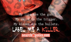 My lips are the gun. My smile is the trigger. My kisses are the ...