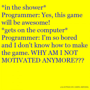 game will be awesome! *gets on the computer* Programmer: I'm so bored ...