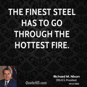 The finest steel has to go through the hottest fire.