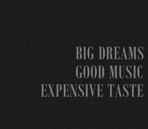 Big Dreams, Good Music, Expensive Taste