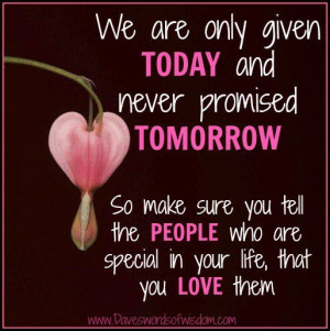 We Are Only Given Today And Never Promised Tomorrow , so make sure you ...