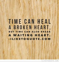 Time can heal a broken heart, but time can also break a waiting heart ...