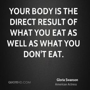 Gloria Swanson - Your body is the direct result of what you eat as ...