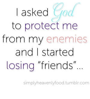 asked God to protect me from my enemies and I started losing ...