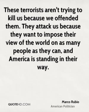 These terrorists aren't trying to kill us because we offended them ...