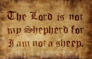 NO LORD IS MY SHEPHERD! I AM NOT A SHEEP! (Psalm 23)
