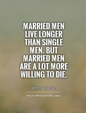 ... men. But married men are a lot more willing to die. Picture Quote #1