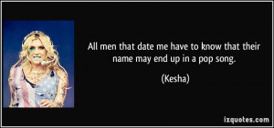 ... date me have to know that their name may end up in a pop song. - Kesha