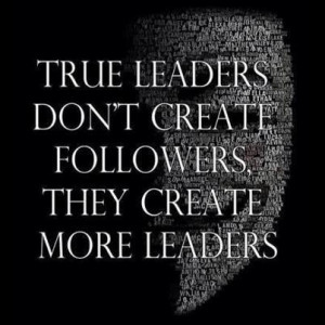 True Leaders Don't Create More Followers, They Create More Leaders.