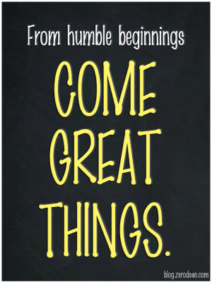 From humble beginnings come great things'