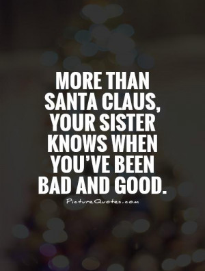 ... , your sister knows when you've been bad and good. Picture Quote #1