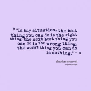 ... right thing; the next best thing you can do is the wrong thing; the