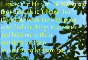 Know That Life Isn't Life If You Just Float Through It