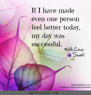 ... have made even one person feel better today, my day was successful