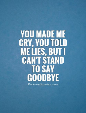 You made me cry, you told me lies, but I can't stand to say goodbye