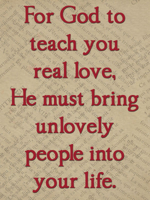 For God to teach you real love,He Must bring Unlovely People Into Your ...