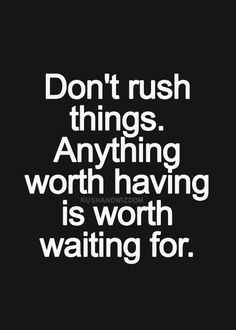 Don't rush things. Anything worth having is worth waiting for. More